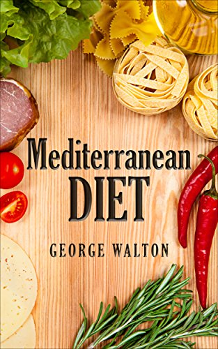 The Mediterranean Diet: The Ultimate Mediterranean Diet Guide To Ultimate Health And Well-Being by George Walton