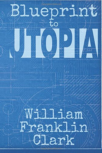 Book: Blueprint to Utopia by William Franklin Clark
