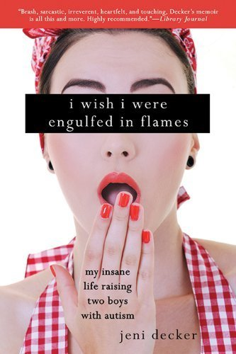 I Wish I Were Engulfed in Flames: My Insane Life Raising Two Boys With Autism 1st Edition by Decker, Jeni (2013) Paperback PDF
