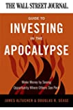 The Wall Street Journal Guide to Investing in the Apocalypse: Make Money by Seeing Opportunity Where Others See Peril (Wall Street Journal Guides)