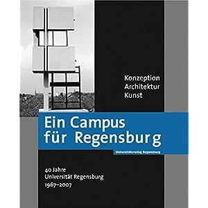 Ein Campus für Regensburg: Konzeption - Architektur - Kunst. 40 Jahre Universität Regensburg 1967-2007