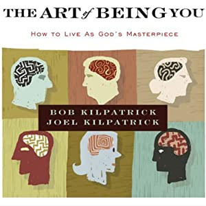 The Art of Being You: How to Live as God's Masterpiece | [Bob Kilpatrick, Joel Kilpatrick]