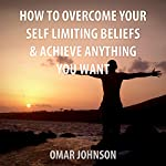 How to Overcome Your Self-Limiting Beliefs & Achieve Anything You Want | Omar Johnson