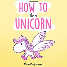 Books for Kids: How to Be a Unicorn Audiobook by Camille Stenson Narrated by Nicky Delgado