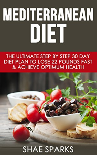 Mediterranean Diet: The Ultimate Step By Step 30 Day Diet Plan to Lose 22 Pounds Fast & Achieve Optimum Health (Diabetes, Diabetes Diet, Weight Loss, Lose Weight, Heart Health Book 1) by Shae Sparks