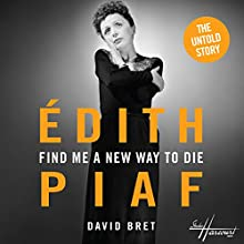 Find Me a New Way to Die: Piaf's Untold Story (       UNABRIDGED) by David Bret Narrated by Daniel Pirrie