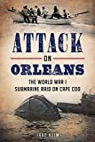 img - for Attack on Orleans: The World War I Submarine Raid on Cape Cod (War Era and Military) book / textbook / text book