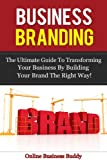 Business Branding: The Ultimate Guide to Transforming your Business by building your brand the right way! (Business Branding, Online Marketing)