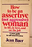 How To Be an Assertive (not Aggressive) Woman In Life, In Love, and On The Job Jean Baer