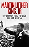 img - for Martin Luther King, Jr.: Life Lessons from the King Who Had a Dream: Martin Luther King Jr Revealed (I have a Dream, Martin Luther King Jr., King biography) book / textbook / text book