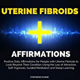 Uterine Fibroids Affirmations: Positive Daily Affirmations for People with Uterine Fibriods to Look Beyond Their Condition Using the Law of Attraction, Self-Hypnosis, Guided Meditation