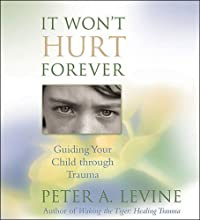 It Won't Hurt Forever: Guiding Your Child Through Trauma  by Peter A. Levine Narrated by Peter A. Levine