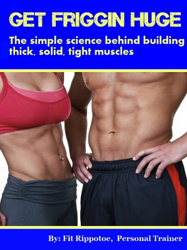 Get Friggin Huge: The simple science behind building thick, solid, tight muscles