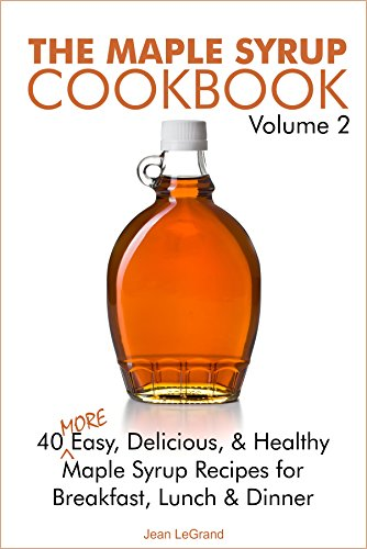 The Maple Syrup Cookbook 2: 40 More Easy, Delicious & Healthy Maple Syrup Recipes for Breakfast Lunch & Dinner (Maple SuperFoods) by Jean LeGrand