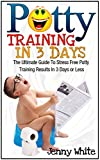 Potty Training In 3 Days: The Ultimate Guide To Stress Free Potty Training Results In 3 Days or Less (Potty Training, Potty Training in 3 Days, Potty Train in a Weekend)