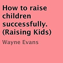 How to Raise Children Successfully: Raising Kids (       UNABRIDGED) by Wayne Evans Narrated by James Bond
