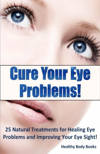 Cure Your Eye Problems: 25 Natural Treatments for Healing Eye Problems and Improving Your Eye Sight!
