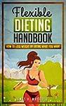 Flexible Dieting Handbook: How To Los...