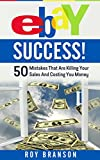EBAY SUCCESS!: 50 Mistakes That Are Killing Your Sales And Costing You Money