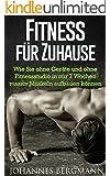 Fitness f�r Zuhause: Wie Sie ohne Ger�te und ohne Fitnessstudio in nur 7 Wochen massiv Muskeln aufbauen k�nnen