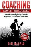COACHING: Coaching For Success, How To Unlock Answers Using Powerful Questions A (Coaching, Coaching For Success, Powerful Questions, Achieving Your Life Goals)