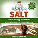 Epsom Salt: Holistic Epsom Salt Recipes & Uses for Health, Beauty, Relaxation, Home & Garden Audiobook by Cassia Albinson Narrated by Jessica Geffen