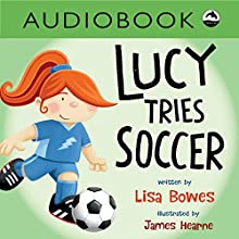 Lucy Tries Soccer: Lucy Tries Sports Audiobook by Lisa Bowes Narrated by Heather Gould