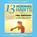 Healthy Habits, Vol 1: 13 Morning Habits That Help You Lose Weight, Feel Energized & Live Healthy! Audiobook by Linda Westwood Narrated by Jalina Shaw