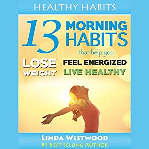 Healthy Habits, Vol 1: 13 Morning Habits That Help You Lose Weight, Feel Energized & Live Healthy! Audiobook