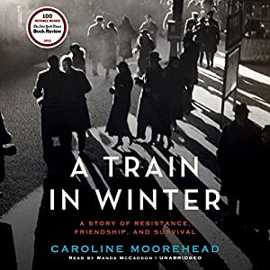 A Train in Winter - An Extraordinary Story of Women, Friendship, and Resistance in Occupied France - Caroline Moorehead