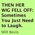 Then Her Wig Fell Off: Sometimes You Just Need to Laugh | Will Bevis