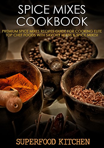 Spice Mixes Cookbook: Premium Spice Mixes Recipes Guide For Cooking Elite Top Chef Foods With Savory Herbs & Spice Mixes! by Superfood Kitchen