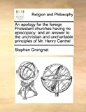 img - for An apology for the foreign Protestant churches having no episcopacy: and an answer to the unchristian and uncharitable principles of Mr. Henry Cantrel book / textbook / text book