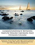 Correspondence Between Raplph Waldo Emerson And Herman Grimm