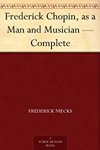 Frederick Chopin As A Man And Musician - Complete