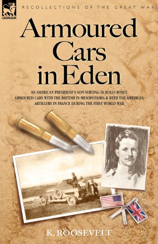 Armoured Cars in Eden - An American President's Son Serving in Rolls Royce Armoured Cars with the British in Mesopotamia and with the American Artille