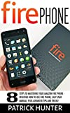 Fire Phone: 8 Steps To Mastering Your Amazon Fire Phone - Discover How To Use Fire Phone, Easy User Manual, Plus Advanced Tips And Tricks! (Fire Phone Books, Amazon Fire Phone, Fire Phone Setup)