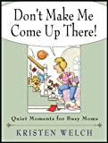 Don't Make Me Come Up There! Quiet Moments for Busy Moms