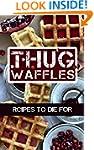 Thug Waffles: Waffle Recipes To Die F...