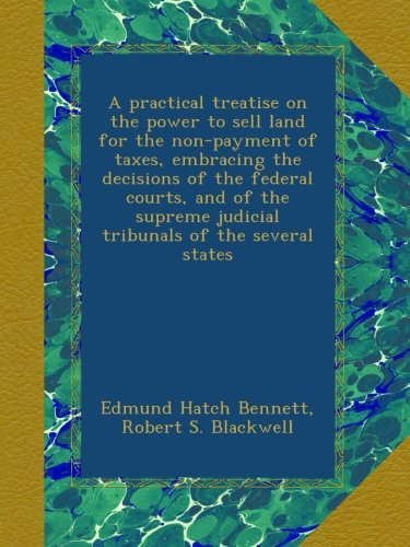A practical treatise on the power to sell land for the non-payment of taxes, embracing the decisions of the federal courts, and of the supreme judicial tribunals of the several states