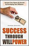 Success Through Willpower: Increase Your Chance To Succeed By Developing Your Willpower (willpower, self control, willpower instinct, inner strength, willpower ... now, willpower book, self control books)