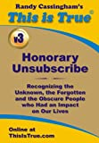 Honorary Unsubscribe v3: Recognizing the Unknown, the Forgotten and the Obscure People who Had an Impact on Our Lives (This is True's Honorary Unsubscribe)