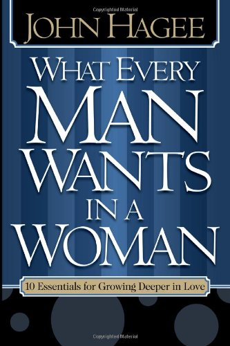 What Every Man Wants in a Woman, What Every Woman Wants in a Man: 10 Essentials for Growing Deeper in Love 10 Qualities
