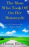 img - for By Diana Bletter The Mom Who Took Off On Her Motorcycle: Life Lessons on the Road to Alaska [Paperback] book / textbook / text book