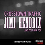 Crosstown Traffic: Jimi Hendrix and Post-War Pop | Charles Shaar Murray