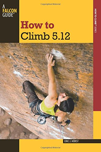 How to Climb 5.12 (How To Climb Series), by Eric Horst