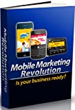 Mobile Marketing Revolution--One of the latest technological trends that can benefit your business--how you can use them to grow your business and stay ahead of the competition!