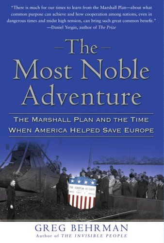 The Most Noble Adventure: The Marshall Plan and the Time When America Helped Save Europe, Greg Behrman