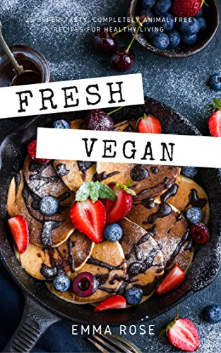 Fresh Vegan: 25 Super-Tasty, Completely Animal-Free Recipes for Healthy Living by Emma Rose