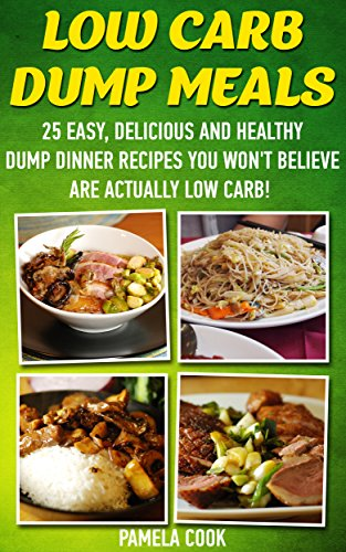 Low Carb Dump Meals: 25 Easy, Delicious and Healthy Dump Dinner Recipes You Won't Believe Are Actually Low Carb!: (low carbohydrate, high protein, low ... Ketogenic Diet to Overcome Belly Fat) by Pamela Cook